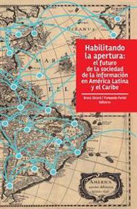 Habilitando La Apertura: El Futuro de La Sociedad de La Informacion En America Latina y El Caribe
