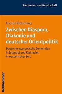 Zwischen Diaspora, Diakonie Und Deutscher Orientpolitik: Deutsche Evangelische Gemeinden in Istanbul Und Kleinasien in Osmanischer Zeit