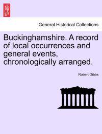 Buckinghamshire. a Record of Local Occurrences and General Events, Chronologically Arranged.