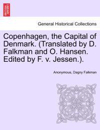 Copenhagen, the Capital of Denmark. (Translated by D. Falkman and O. Hansen. Edited by F. V. Jessen.).