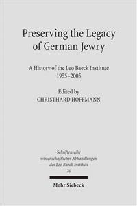 Preserving the Legacy of German Jewry: A History of the Leo Baeck Institute, 1955-2005