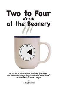 Two to Four at the Beanery: A Journal of Observations, Analyses, Interviews, and Commentary Regarding a First-Rate Third Place in Downtown Corvall