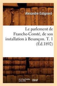 Le Parlement de Franche-Comte, de Son Installation a Besancon. T. 1 (Ed.1892)