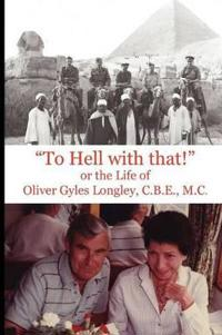 """To Hell with That!""  or the Life of  Oliver Gyles Longley, C.B.E., M.C."