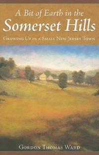 A Bit of Earth in the Somerset Hills: Growing Up in a Small New Jersey Town