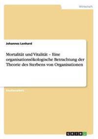 """Mortalitat Und Vitalitat a """" Eine Organisationsakologische Betrachtung Der Theorie Des Sterbens Von Organisationen"""