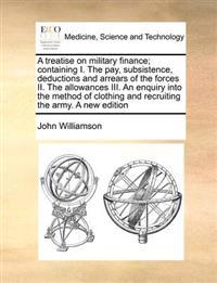 A Treatise on Military Finance; Containing I. the Pay, Subsistence, Deductions and Arrears of the Forces II. the Allowances III. an Enquiry Into the Method of Clothing and Recruiting the Army. a New Edition