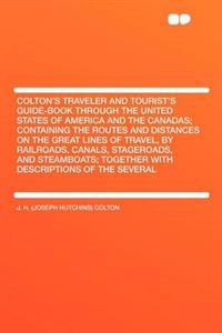 Colton's Traveler and Tourist's Guide-Book Through the United States of America and the Canadas; Containing the Routes and Distances on the Great Lines of Travel, by Railroads, Canals, Stageroads, and Steamboats; Together with Descriptions of the Sev