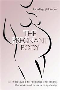 The Pregnant Body: A Simple Guide to Recognise and Handle the Aches and Pains in Preganancy
