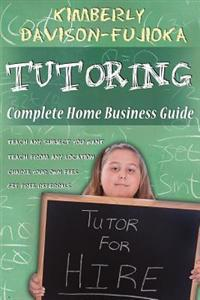 Tutoring: Complete Home Business Guide: Tutor at Home, Set Your Own Fees, Set Your Own Schedule, Earn More Tutoring Online, Tuto