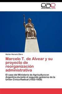 Marcelo T. de Alvear y Su Proyecto de Reorganizacion Administrativa