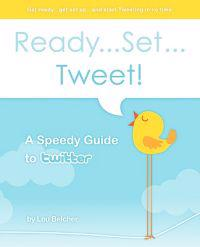 Ready...Set...Tweet! a Speedy Guide to Twitter: Get Ready...Get Set Up...and Start Tweeting in No Time.