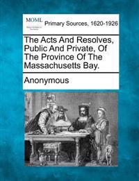 The Acts and Resolves, Public and Private, of the Province of the Massachusetts Bay.