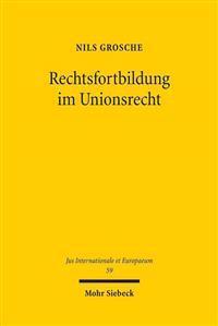 Rechtsfortbildung Im Unionsrecht: Eine Untersuchung Zum Phanomen Richterlicher Rechtsfortbildung Durch Den Gerichtshof Der Europaischen Union