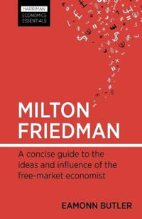 Milton Friedman: A Concise Guide to the Ideas and Influence of the Free-Market Economist