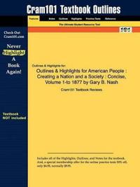 Outlines & Highlights for American People : Creating a Nation and a Society : Concise, Volume 1-to 1877