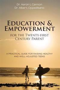 Education and Empowerment for the Twenty-First Century Parent: A Practical Guide for Raising Healthy and Well-Adjusted Teens