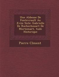 Une Abbesse de Fontevrault Au Xviie Si Cle: Gabrielle de Rochechouart de Mortemart, Tude Historique