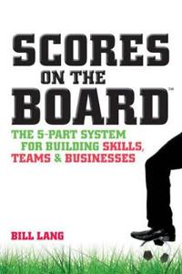 Scores on the Board: The 5-Part System for Building Skills, Teams and Businesses