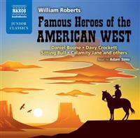 Famous Heroes of the American West: Daniel Boone, Davy Crockett, Sitting Bull, Calamity Jane and Others