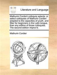 Mathurini Corderii Colloquia Selecta: Or Select Colloquies of Mathurin Cordier: Adapted to the Capacities of Youth, and Fitter for Beginners in the La
