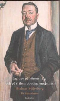 Jag tror på köttets lust och på själens obotliga ensamhet - Hjalmar Söderberg : de bästa citaten