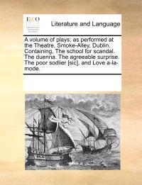 A Volume of Plays; As Performed at the Theatre, Smoke-Alley, Dublin. Containing, the School for Scandal. the Duenna. the Agreeable Surprise. the Poor Sodlier [Sic], and Love A-La-Mode.