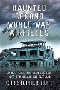 Haunted Second World War Airfields: Volume 3: Northern England, Northern Ireland and Scotland