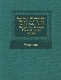 Nouvelle Grammaire Italienne: Tir E Des Illeurs Auteurs, Et Rapport E L'Usage Present de La Langue
