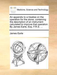 An Appendix to a Treatise on the Operation for the Stone; Containing the Description of an Instrument Calculated to Improve That Operation. by James Earle, Esq. F.R.S. ...