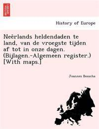 Nee Rlands Heldendaden Te Land, Van de Vroegste Tijden AF Tot in Onze Dagen. (Bijlagen.-Algemeen Register.) [With Maps.]
