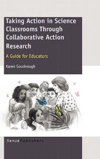 Taking Action in Science Classrooms Through Collaborative Action Research