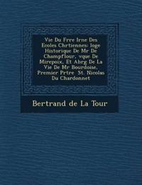 Vie Du Fr Re IR N E Des Ecoles Chr Tiennes: Loge Historique de MR de Champflour, V Que de Mirepoix, Et Abr G de La Vie de MR Bourdoise, Premier PR Tre