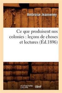 Ce Que Produisent Nos Colonies: Lecons de Choses Et Lectures (Ed.1896)