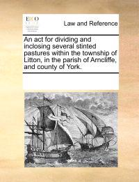 An ACT for Dividing and Inclosing Several Stinted Pastures Within the Township of Litton, in the Parish of Arncliffe, and County of York.
