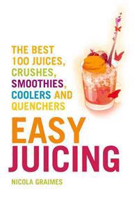 Easy Juicing: The Best 100 Juices, Crushes, Smoothies, Coolers and Quenchers
