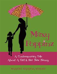 Maxy Poppinz: A Contemporary Tale about a Girl & Her New Nanny.
