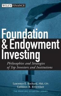 Foundation and Endowment Investing: Philosophies and Strategies of Top Investors and Institutions