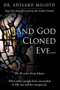 And God Cloned Eve...: We All Come from Adam. What Other People Have Succeeded in Life Can Still Be Conquered.