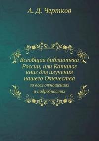 Vseobschaya Biblioteka Rossii, Ili Katalog Knig Dlya Izucheniya Nashego Otechestva Vo Vseh Otnosheniyah I Podrobnostyah