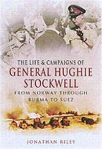 The Life and Campaigns of General Hughie Stockwell: From Norway, Through Burma, to Suez