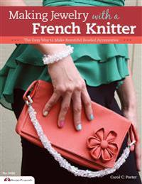 Making Jewelry with a French Knitter: The Easy Way to Make Beautiful Beaded Accessories
