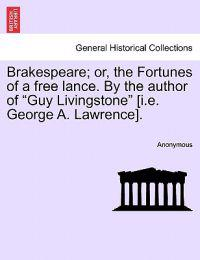 "Brakespeare; Or, the Fortunes of a Free Lance. by the Author of ""Guy Livingstone"" [I.E. George A. Lawrence]."