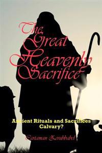 The Great Heavenly Sacrifice: Ancient Rituals and Sacrifices, Calvary?