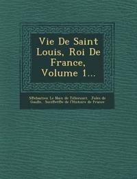 Vie de Saint Louis, Roi de France, Volume 1...