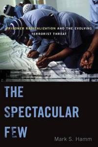The Spectacular Few: Prisoner Radicalization and the Evolving Terrorist Threat