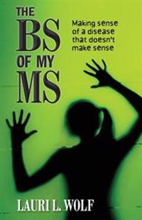 The Bs of My MS: Making Sense of a Disease That Doesn't Make Sense