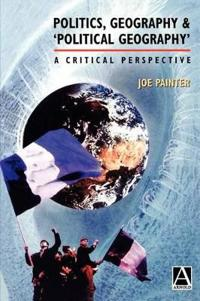 Politics, Geography, & 'Political Geography': A Critical Perspective