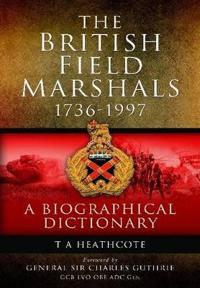 The British Field Marshals: 1736-1997: A Biographical Dictionary