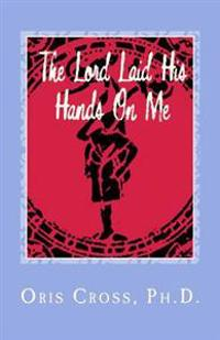 The Lord Laid His Hands on Me: Autobiography of Praise and Thanksgiving